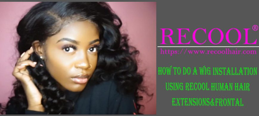 How To Do A Wig Installation Using Recool Human Hair Extensions Frontal