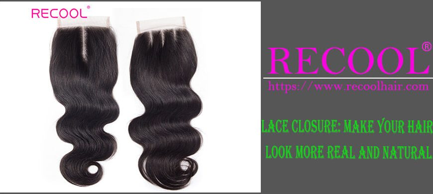 LACE CLOSURE MAKE YOUR HAIR LOOK MORE REAL AND NATURAL
