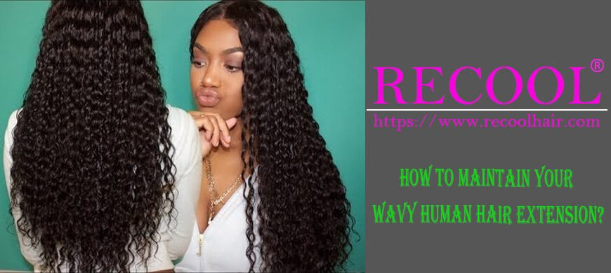 How To Maintain Your Wavy Human Hair Extension?
