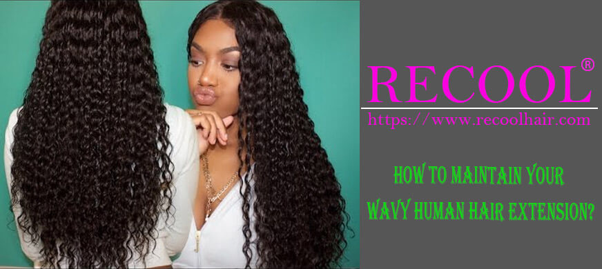 How To Maintain Your Wavy Human Hair Extension Recool Hair
