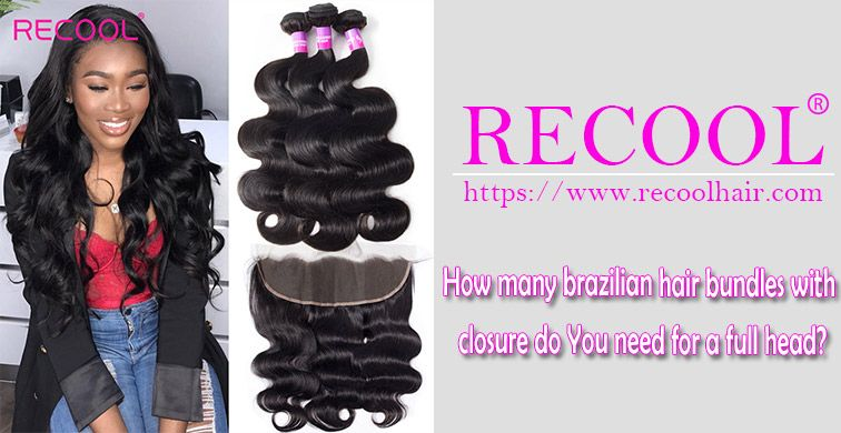 How many brazilian hair bundles with closure do You need for a full head